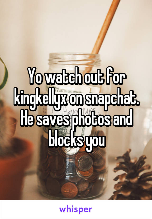 Yo watch out for kingkellyx on snapchat. He saves photos and blocks you