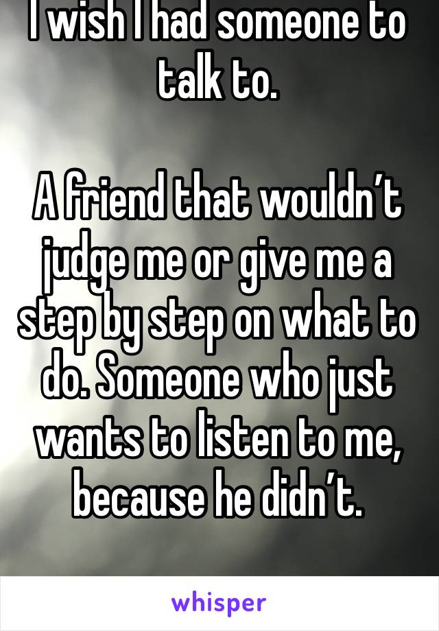 I wish I had someone to talk to.   A friend that wouldn't judge me or give me a step by step on what to do. Someone who just wants to listen to me, because he didn't.