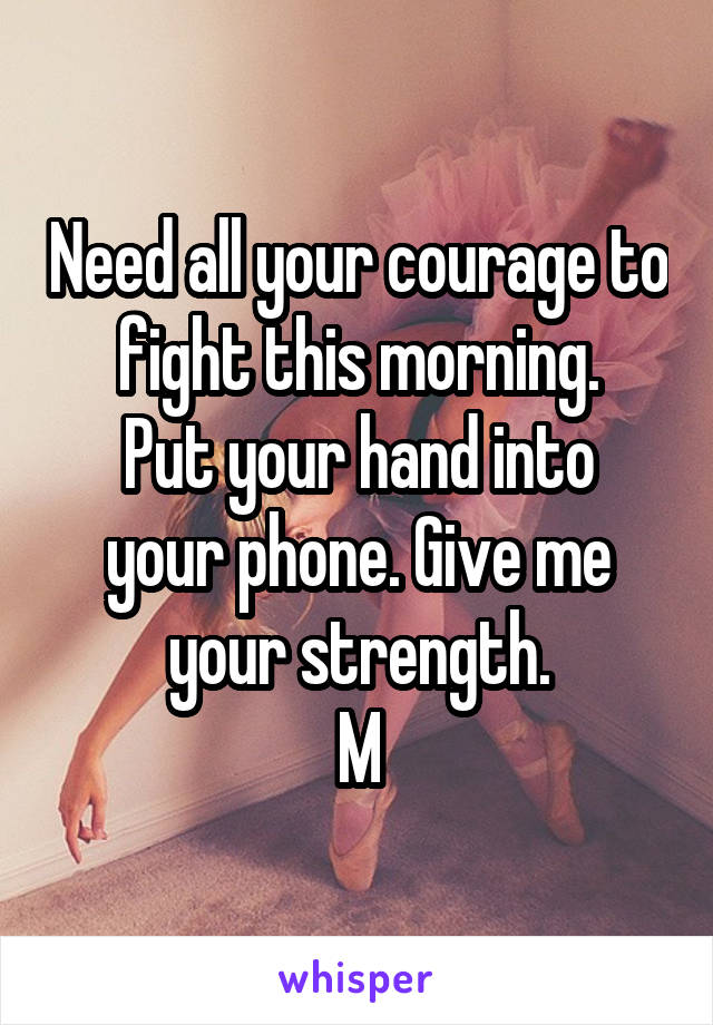 Need all your courage to fight this morning. Put your hand into your phone. Give me your strength. M