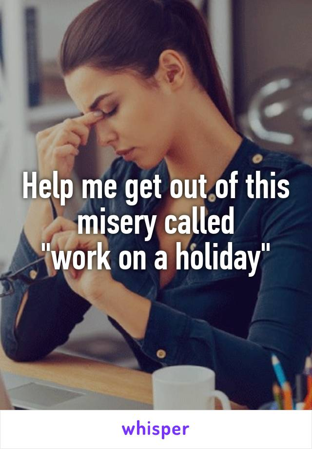 """Help me get out of this misery called """"work on a holiday"""""""