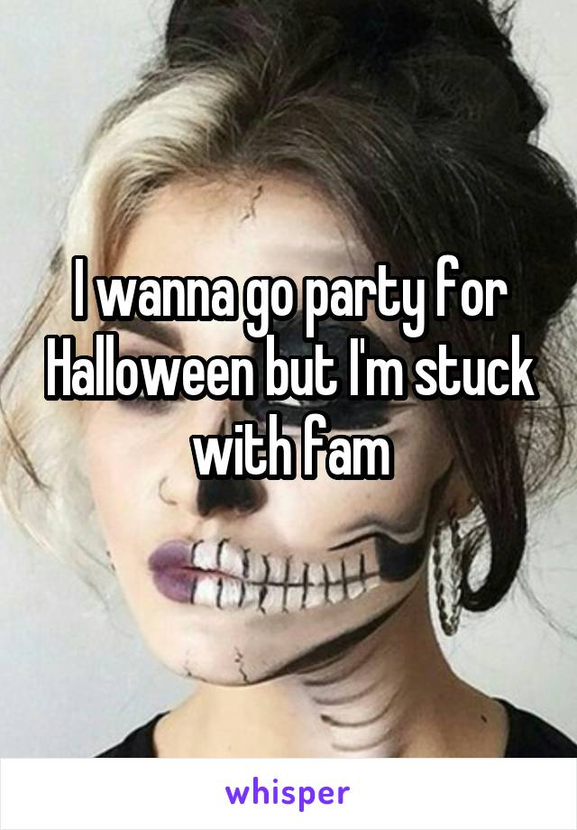 I wanna go party for Halloween but I'm stuck with fam