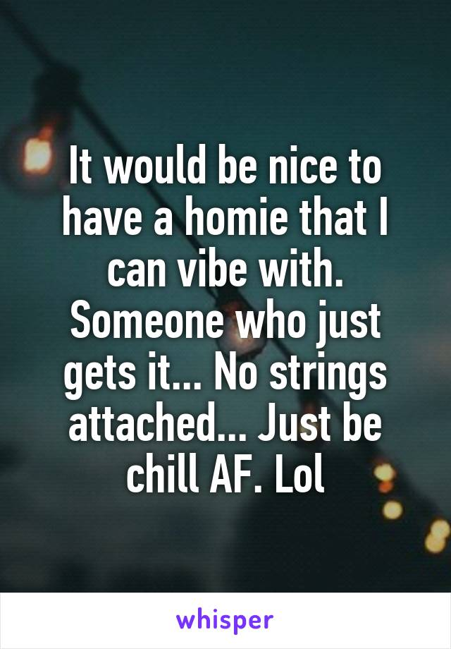 It would be nice to have a homie that I can vibe with. Someone who just gets it... No strings attached... Just be chill AF. Lol