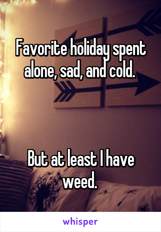 Favorite holiday spent alone, sad, and cold.     But at least I have weed.