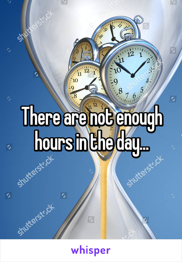 There are not enough hours in the day...