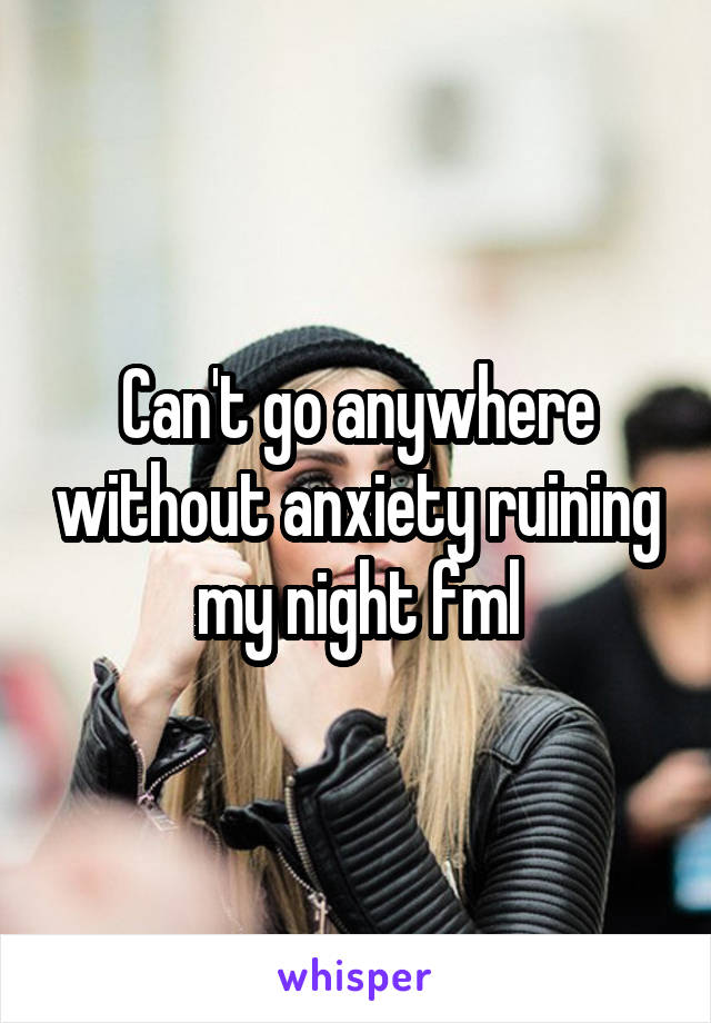 Can't go anywhere without anxiety ruining my night fml