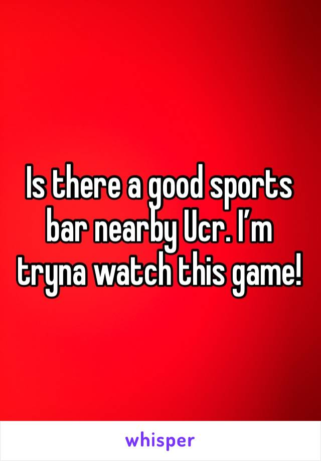 Is there a good sports bar nearby Ucr. I'm tryna watch this game!