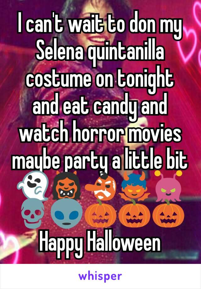 I can't wait to don my Selena quintanilla costume on tonight and eat candy and watch horror movies maybe party a little bit 👻👹👺👿👾💀👽🎃🎃🎃Happy Halloween everyone