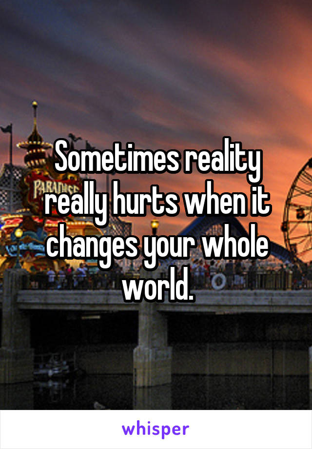 Sometimes reality really hurts when it changes your whole world.