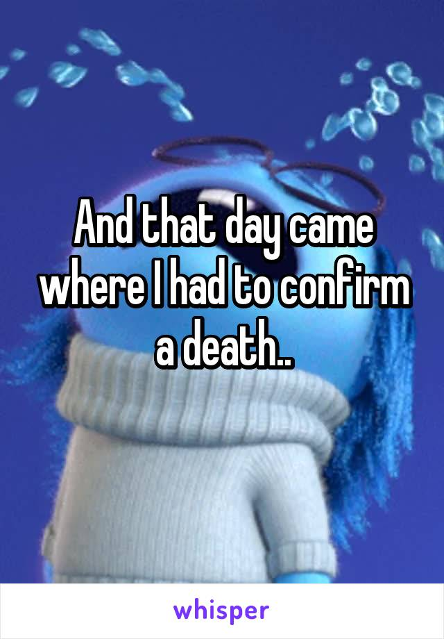 And that day came where I had to confirm a death..