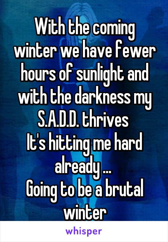 With the coming winter we have fewer hours of sunlight and with the darkness my S.A.D.D. thrives  It's hitting me hard already ...  Going to be a brutal winter