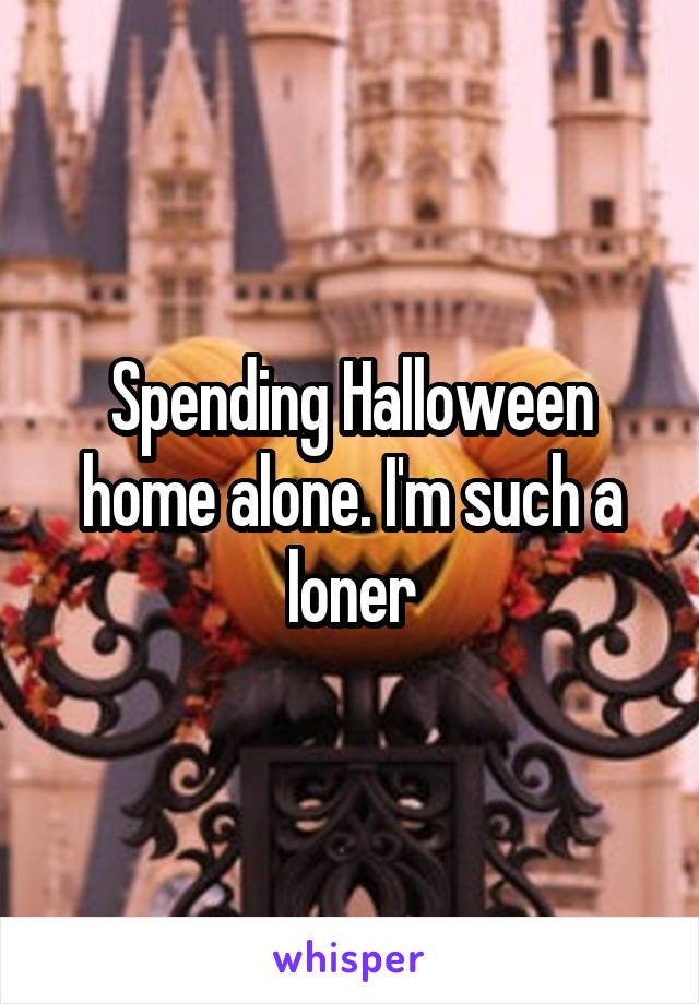 Spending Halloween home alone. I'm such a loner
