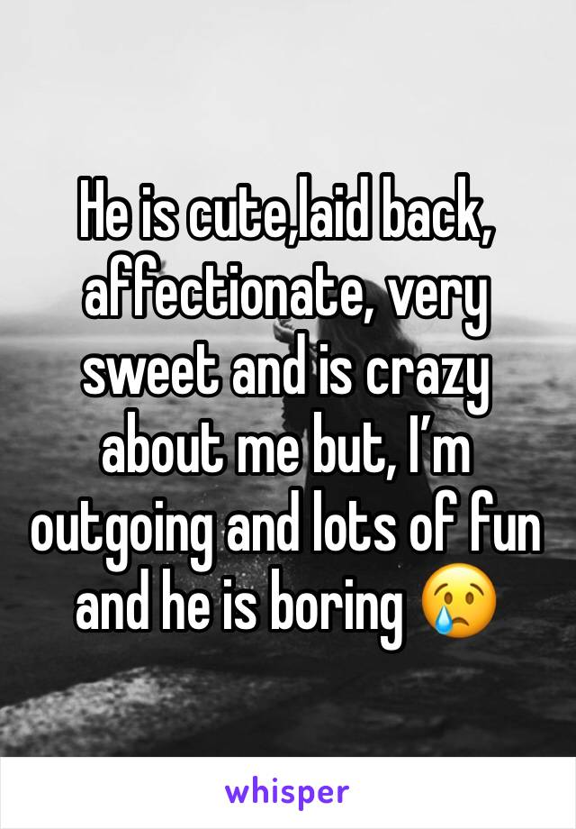 He is cute,laid back, affectionate, very sweet and is crazy about me but, I'm outgoing and lots of fun and he is boring 😢