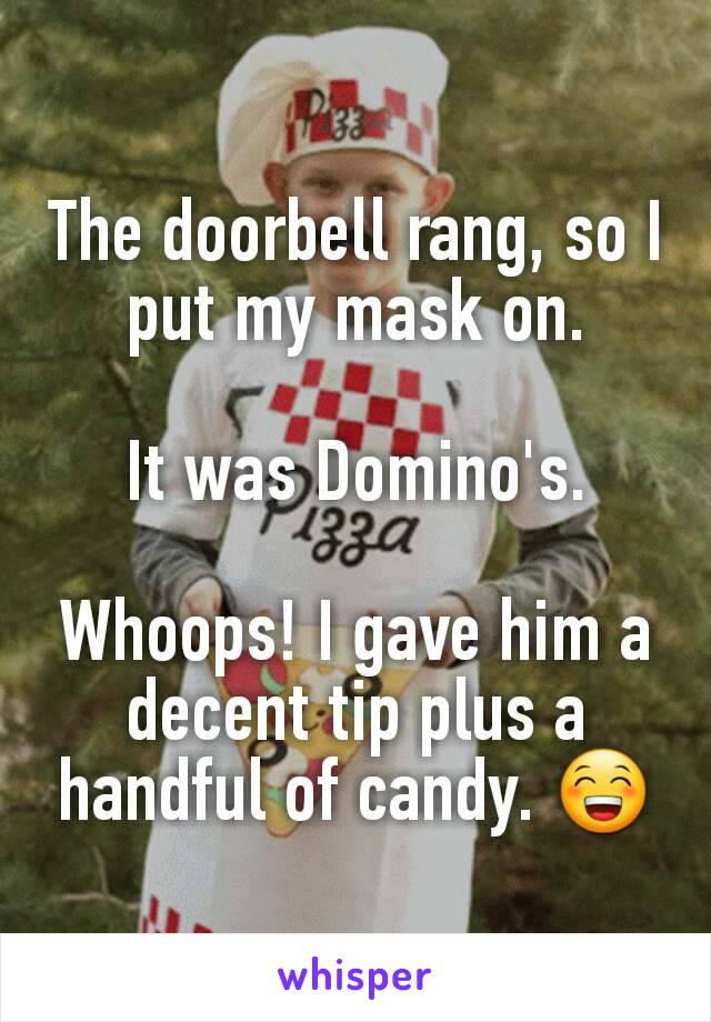 The doorbell rang, so I put my mask on.  It was Domino's.  Whoops! I gave him a decent tip plus a handful of candy. 😁