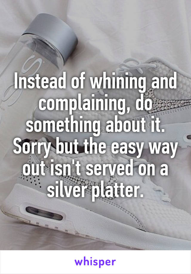 Instead of whining and complaining, do something about it. Sorry but the easy way out isn't served on a silver platter.