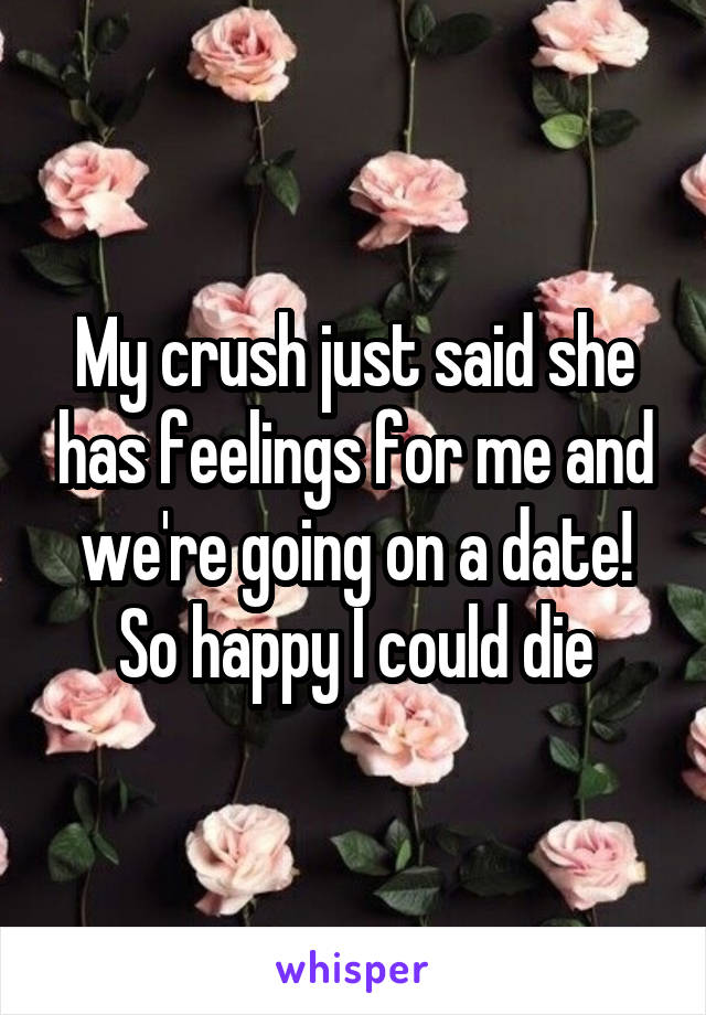 My crush just said she has feelings for me and we're going on a date! So happy I could die