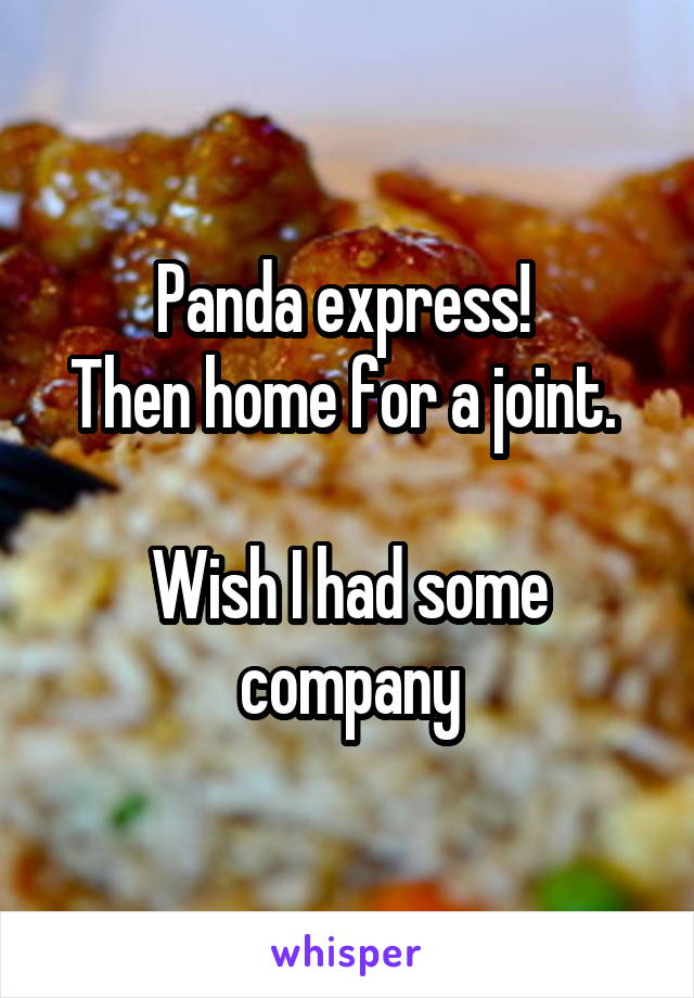 Panda express!  Then home for a joint.   Wish I had some company