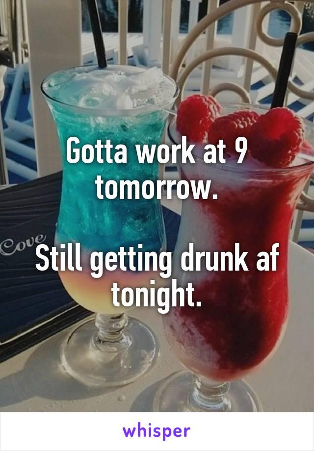 Gotta work at 9 tomorrow.  Still getting drunk af tonight.
