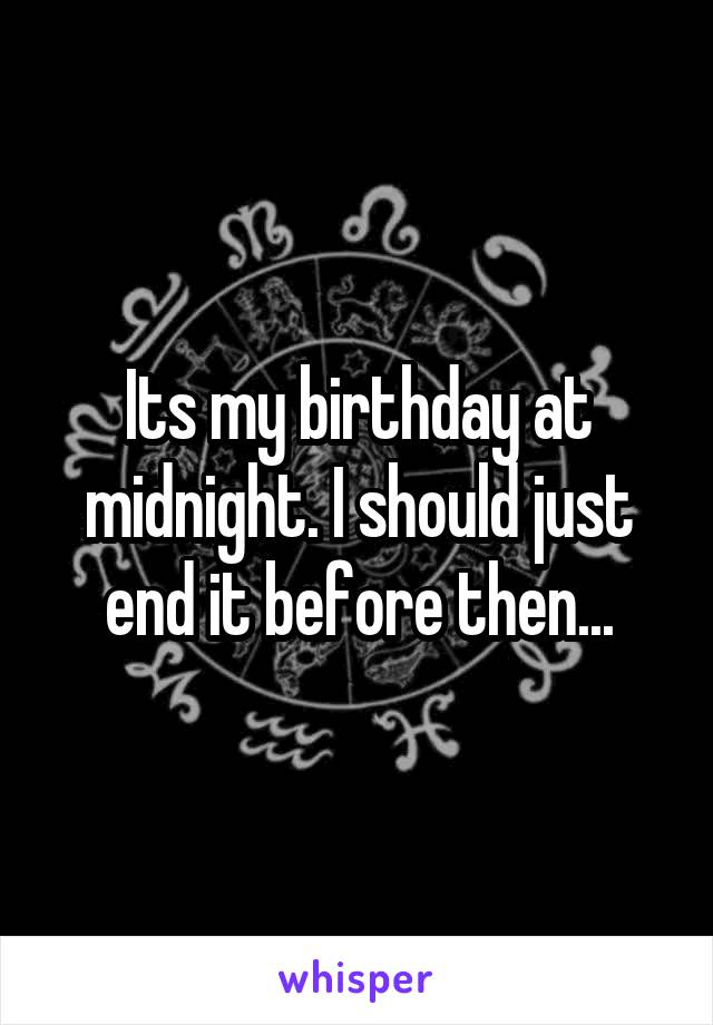 Its my birthday at midnight. I should just end it before then...