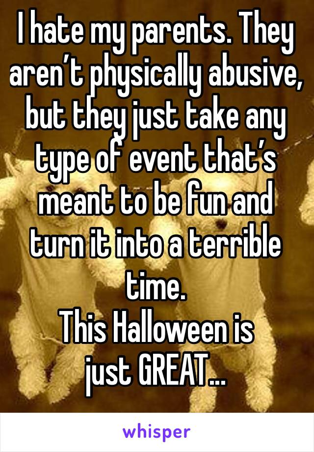 I hate my parents. They aren't physically abusive, but they just take any type of event that's meant to be fun and turn it into a terrible time.  This Halloween is just GREAT...