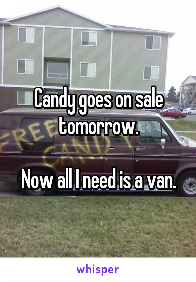Candy goes on sale tomorrow.  Now all I need is a van.