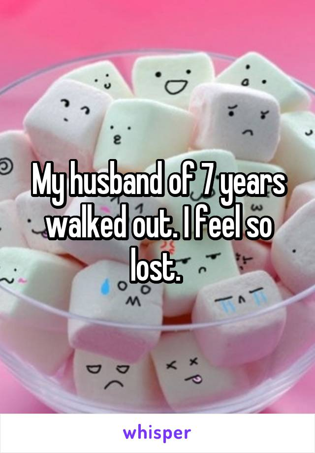 My husband of 7 years walked out. I feel so lost.