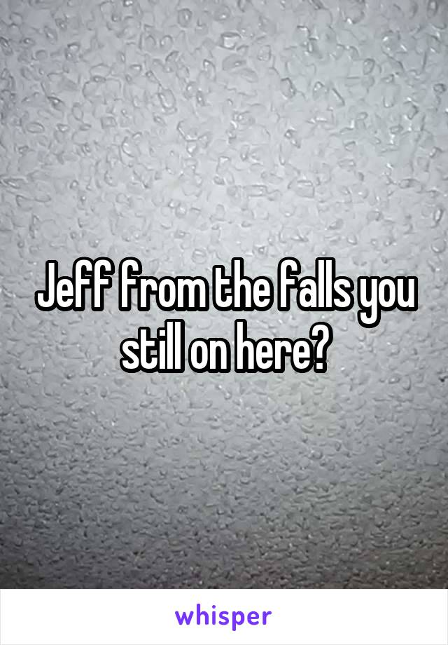 Jeff from the falls you still on here?