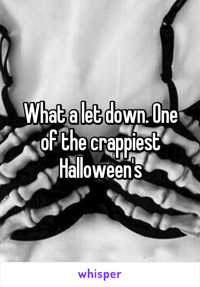 What a let down. One of the crappiest Halloween's