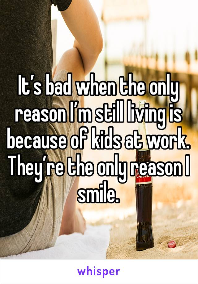 It's bad when the only reason I'm still living is because of kids at work. They're the only reason I smile.