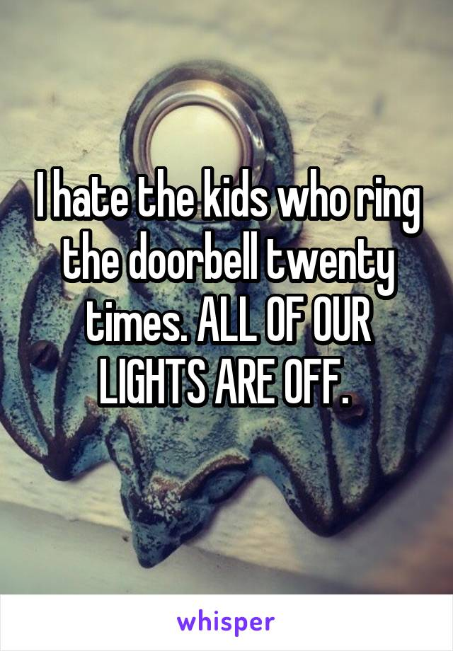 I hate the kids who ring the doorbell twenty times. ALL OF OUR LIGHTS ARE OFF.