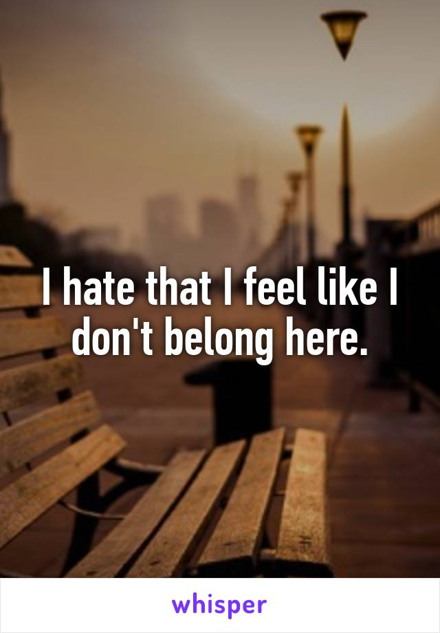 I hate that I feel like I don't belong here.