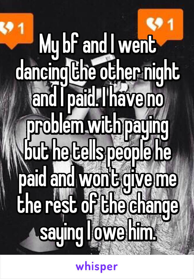 My bf and I went dancing the other night and I paid. I have no problem with paying but he tells people he paid and won't give me the rest of the change saying I owe him.