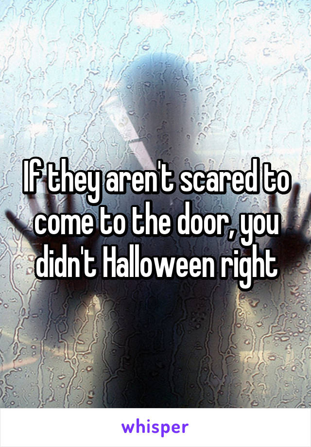 If they aren't scared to come to the door, you didn't Halloween right