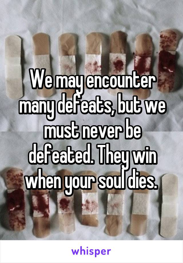 We may encounter many defeats, but we must never be defeated. They win when your soul dies.
