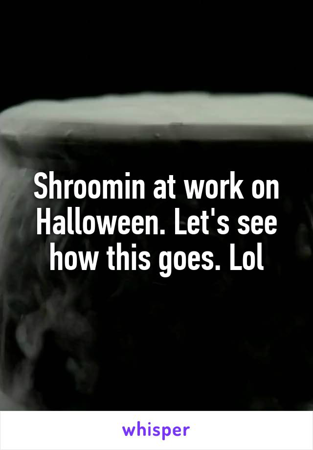 Shroomin at work on Halloween. Let's see how this goes. Lol