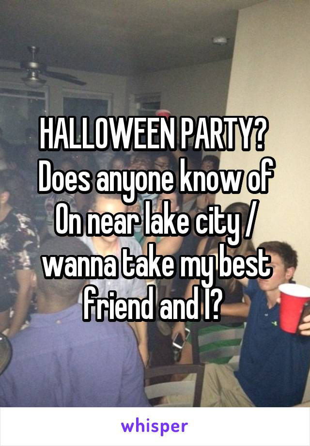 HALLOWEEN PARTY?  Does anyone know of On near lake city / wanna take my best friend and I?