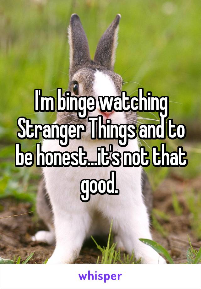 I'm binge watching Stranger Things and to be honest...it's not that good.