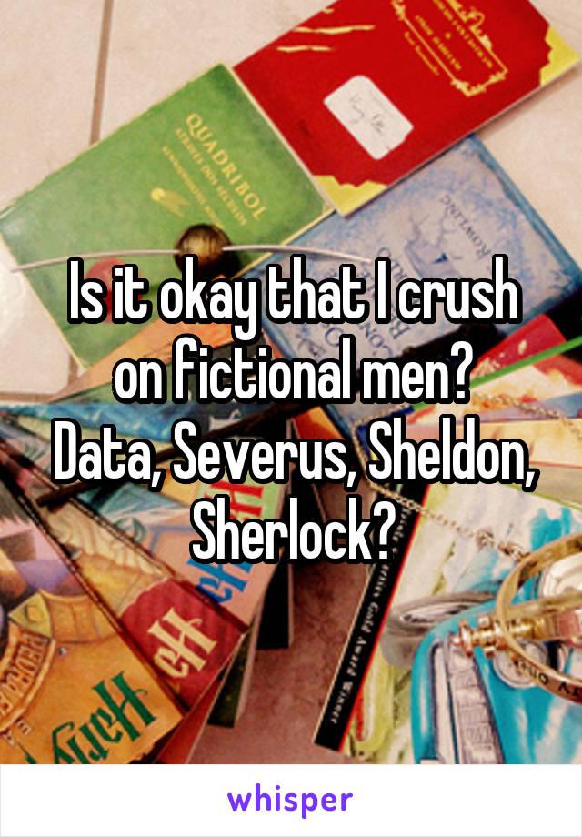 Is it okay that I crush on fictional men? Data, Severus, Sheldon, Sherlock?