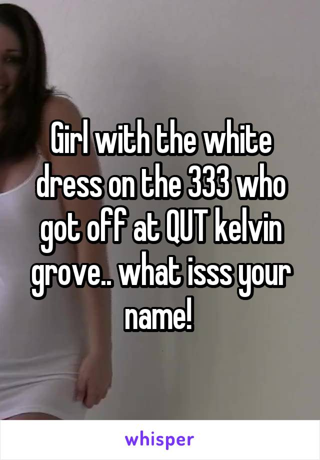 Girl with the white dress on the 333 who got off at QUT kelvin grove.. what isss your name!