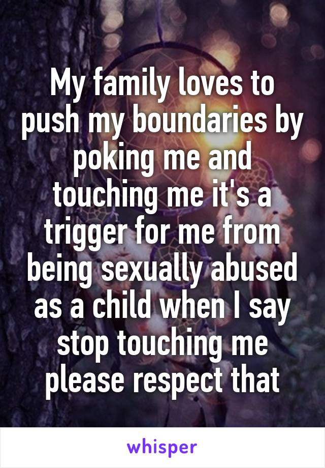 My family loves to push my boundaries by poking me and touching me it's a trigger for me from being sexually abused as a child when I say stop touching me please respect that
