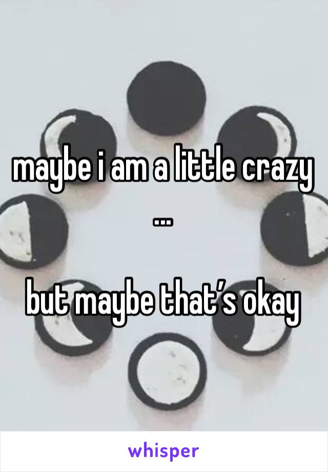 maybe i am a little crazy ...  but maybe that's okay