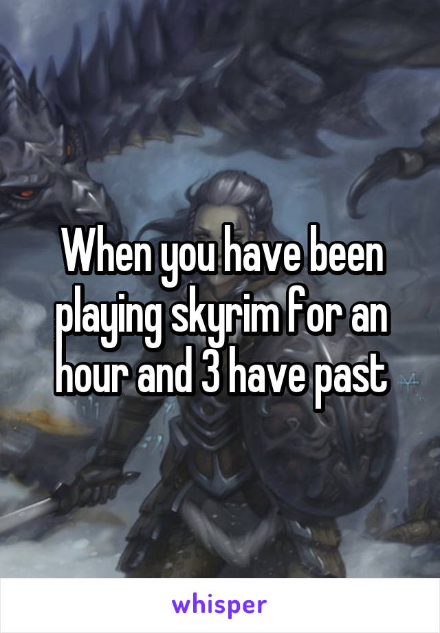 When you have been playing skyrim for an hour and 3 have past