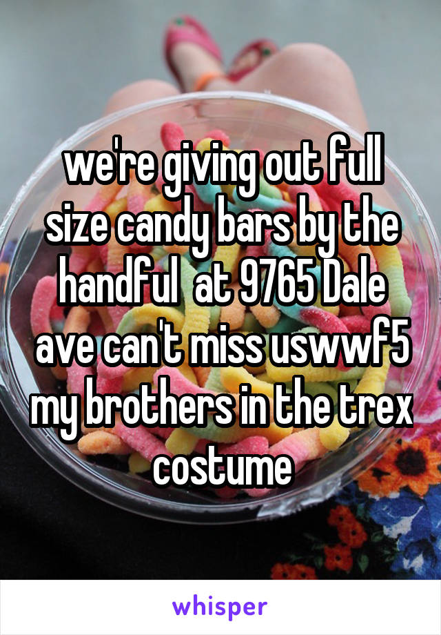 we're giving out full size candy bars by the handful  at 9765 Dale ave can't miss uswwf5 my brothers in the trex costume