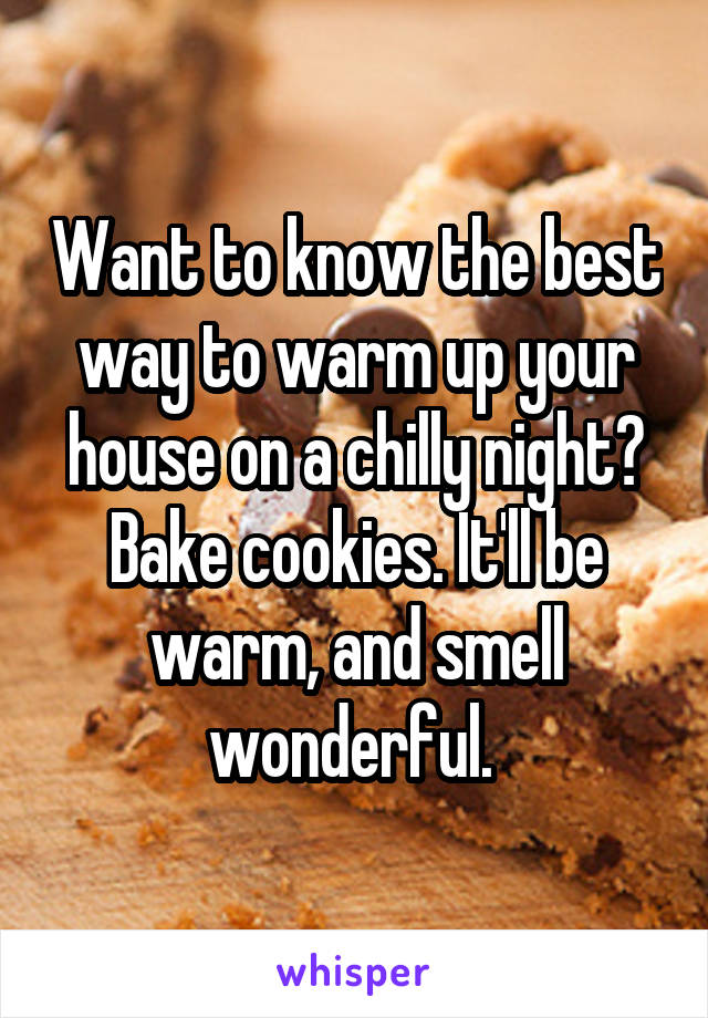 Want to know the best way to warm up your house on a chilly night? Bake cookies. It'll be warm, and smell wonderful.