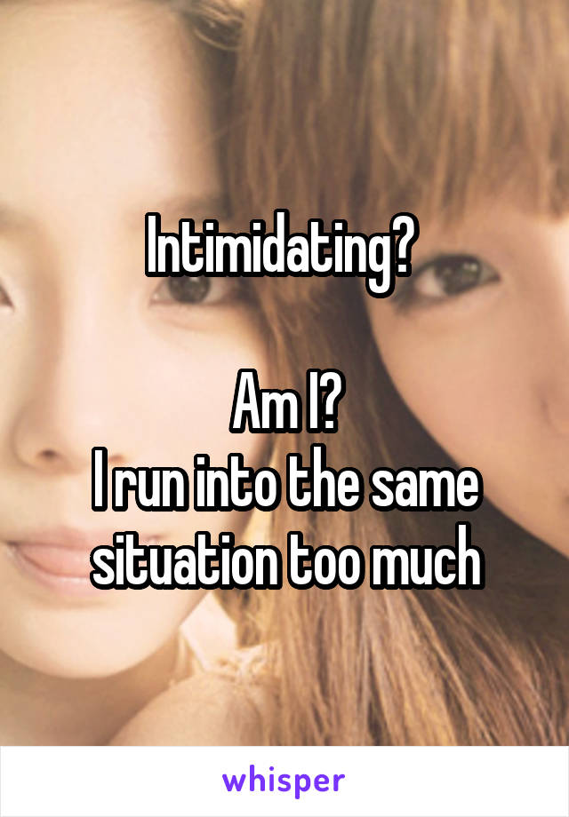 Intimidating?   Am I? I run into the same situation too much