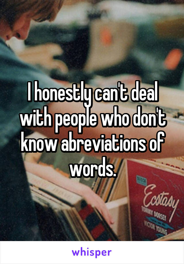I honestly can't deal with people who don't know abreviations of words.