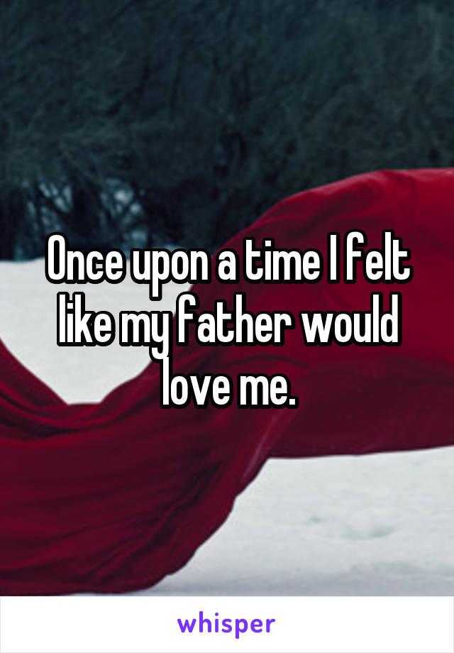 Once upon a time I felt like my father would love me.