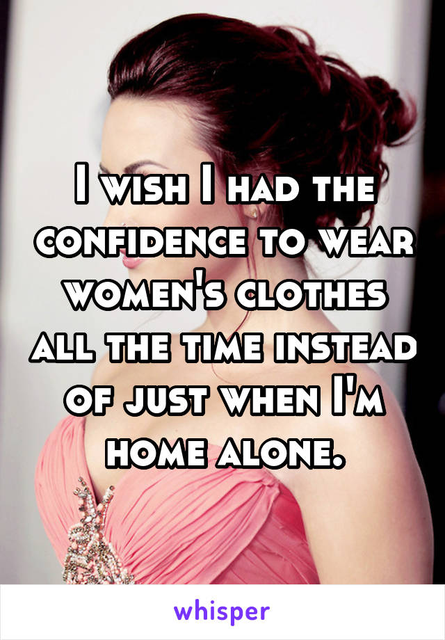 I wish I had the confidence to wear women's clothes all the time instead of just when I'm home alone.