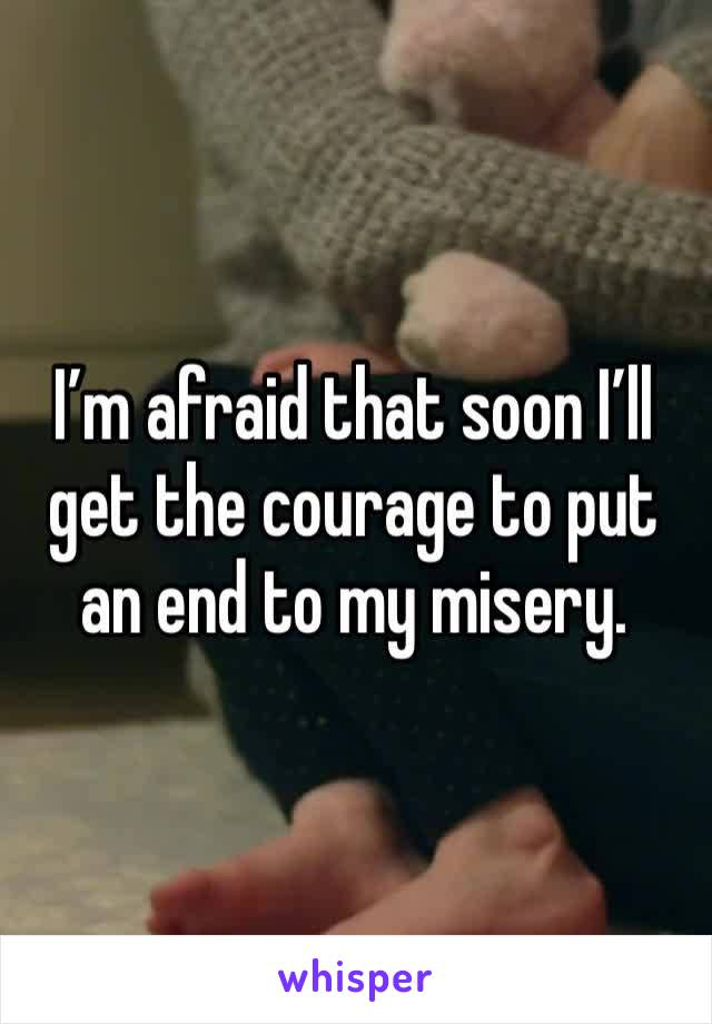 I'm afraid that soon I'll get the courage to put an end to my misery.
