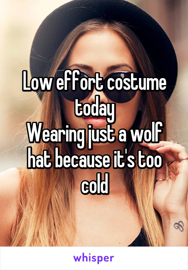 Low effort costume today Wearing just a wolf hat because it's too cold