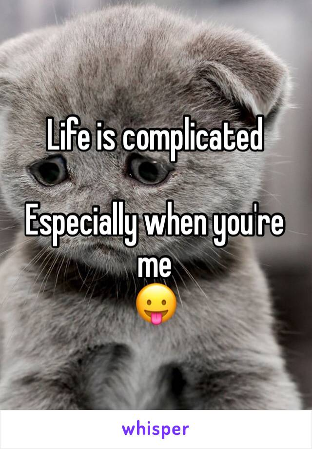 Life is complicated  Especially when you're me  😛